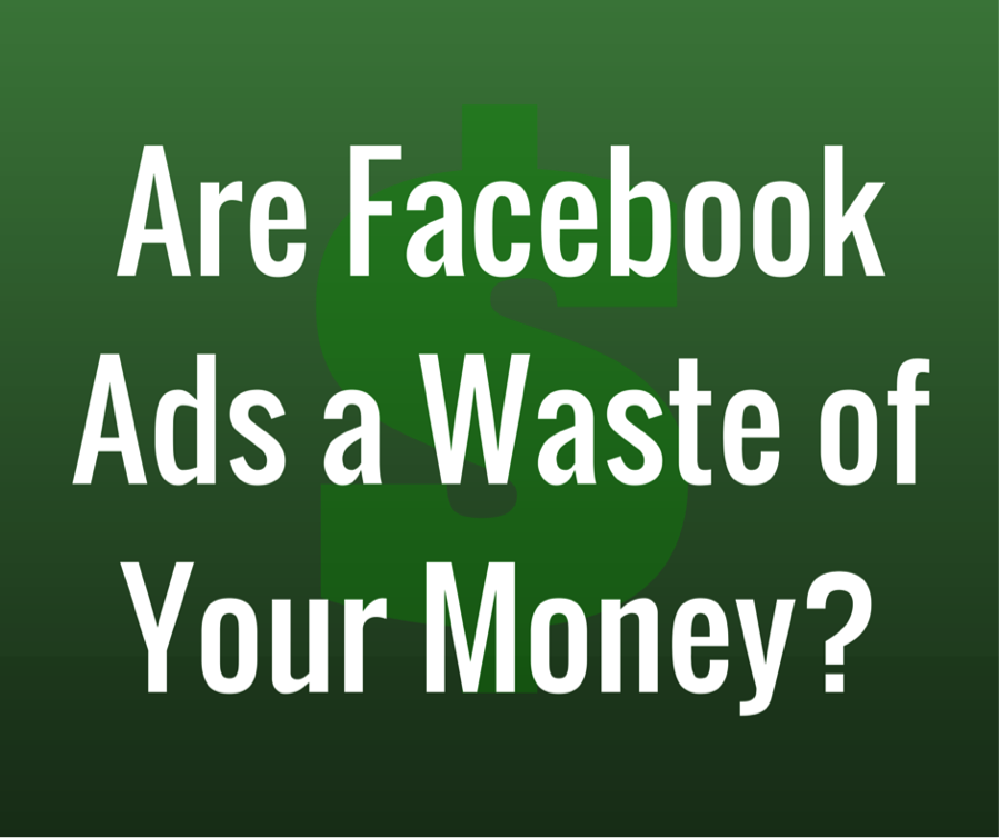 Are Your Facebook Ads a Waste of Money?